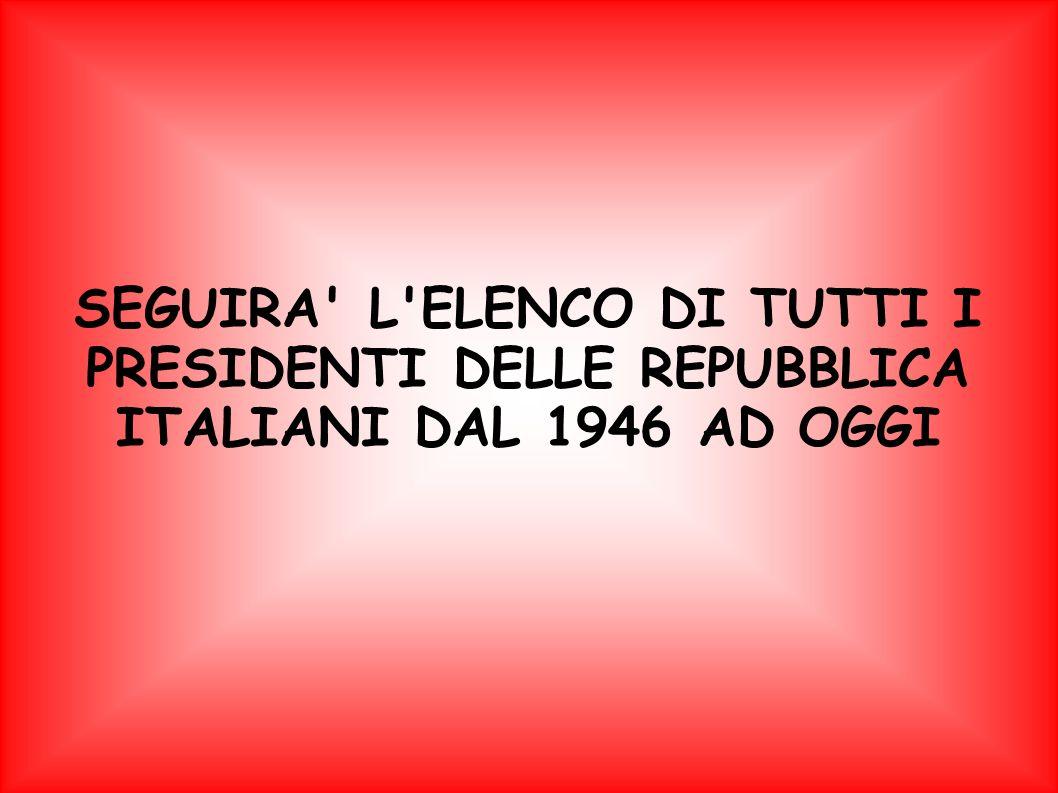 SEGUIRA' L'ELENCO DI TUTTI I PRESIDENTI DELLE REPUBBLICA ITALIANI DAL 1946 AD OGGI