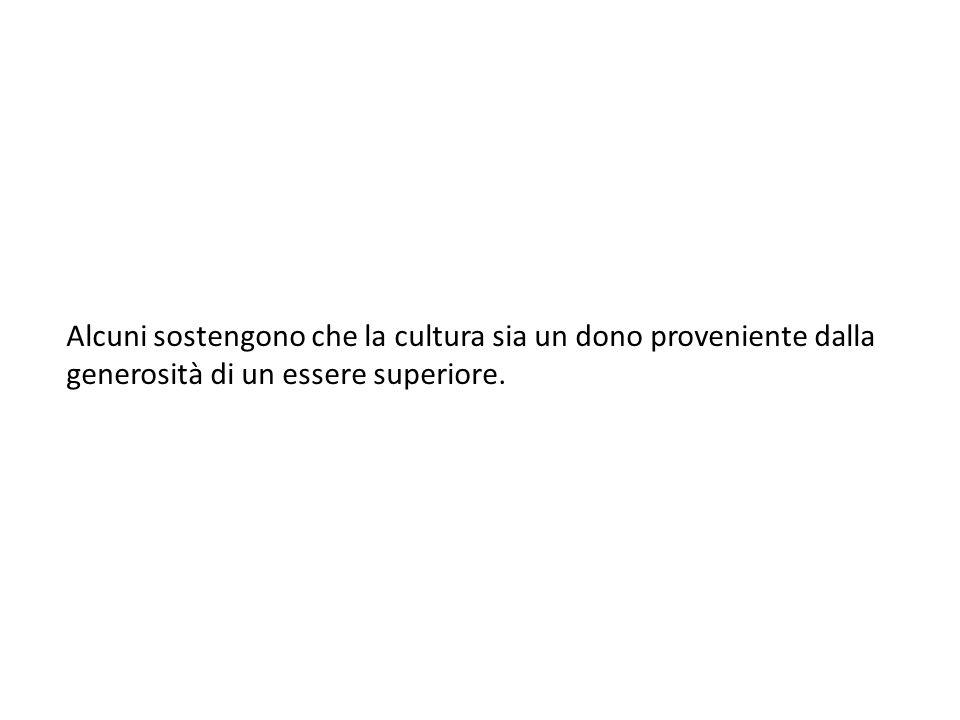 Alcuni sostengono che la cultura sia un dono proveniente dalla generosità di un essere superiore.