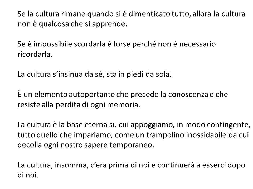 Se la cultura rimane quando si è dimenticato tutto, allora la cultura non è qualcosa che si apprende.