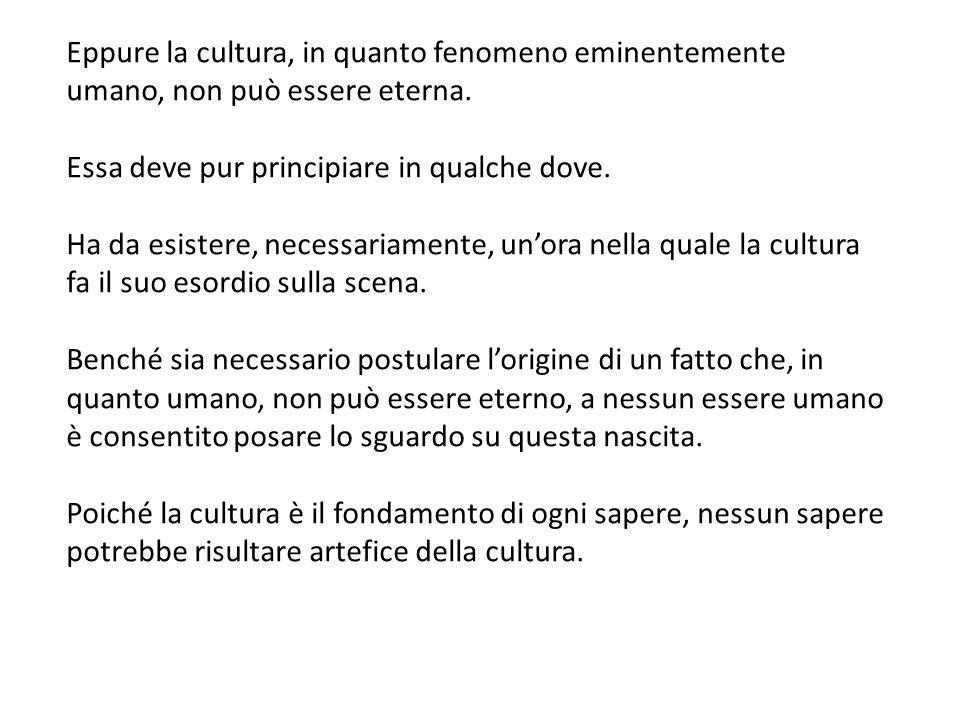 Eppure la cultura, in quanto fenomeno eminentemente umano, non può essere eterna.