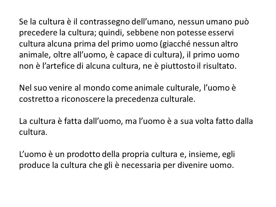 Se la cultura è il contrassegno dellumano, nessun umano può precedere la cultura; quindi, sebbene non potesse esservi cultura alcuna prima del primo uomo (giacché nessun altro animale, oltre alluomo, è capace di cultura), il primo uomo non è lartefice di alcuna cultura, ne è piuttosto il risultato.