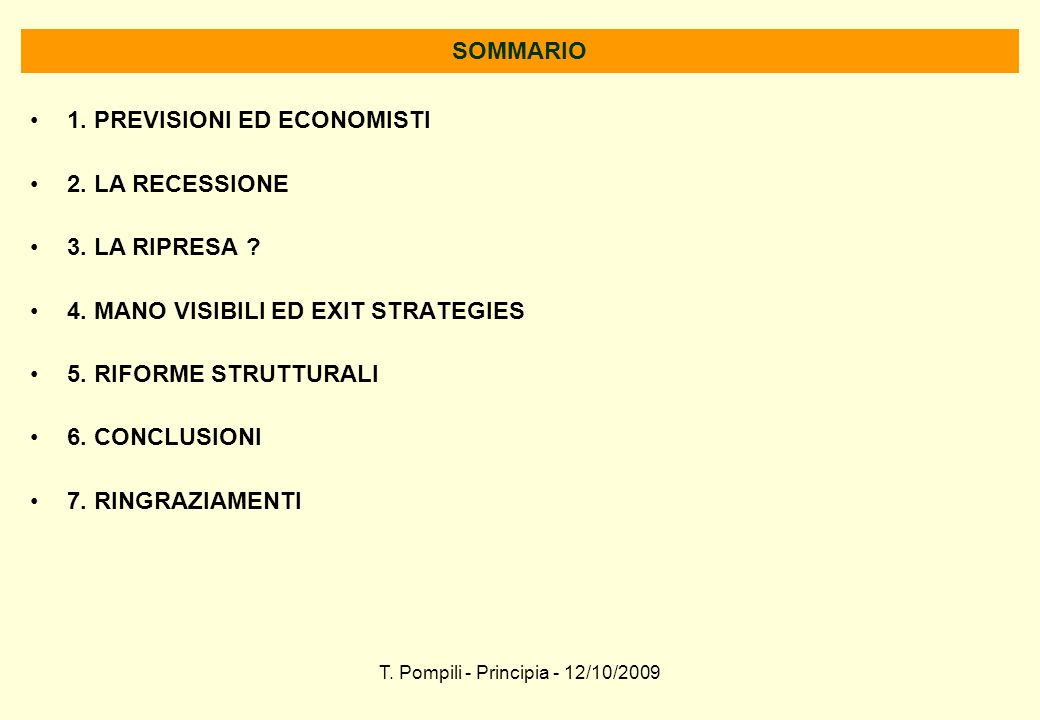 T. Pompili - Principia - 12/10/2009 SOMMARIO 1. PREVISIONI ED ECONOMISTI 2. LA RECESSIONE 3. LA RIPRESA ? 4. MANO VISIBILI ED EXIT STRATEGIES 5. RIFOR