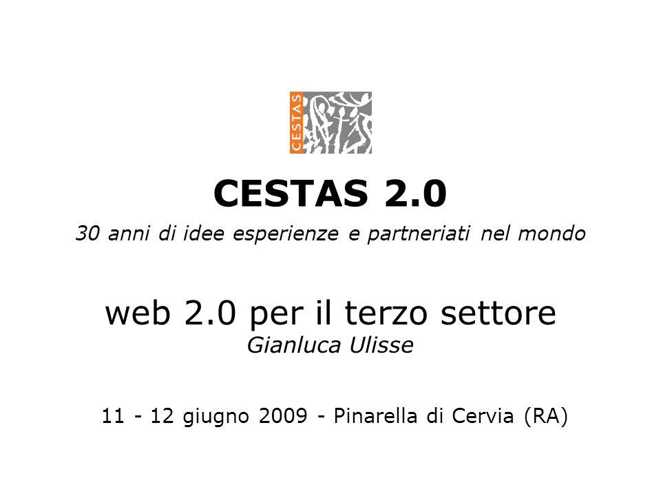 CESTAS 2.0 30 anni di idee esperienze e partneriati nel mondo web 2.0 per il terzo settore Gianluca Ulisse 11 - 12 giugno 2009 - Pinarella di Cervia (RA)