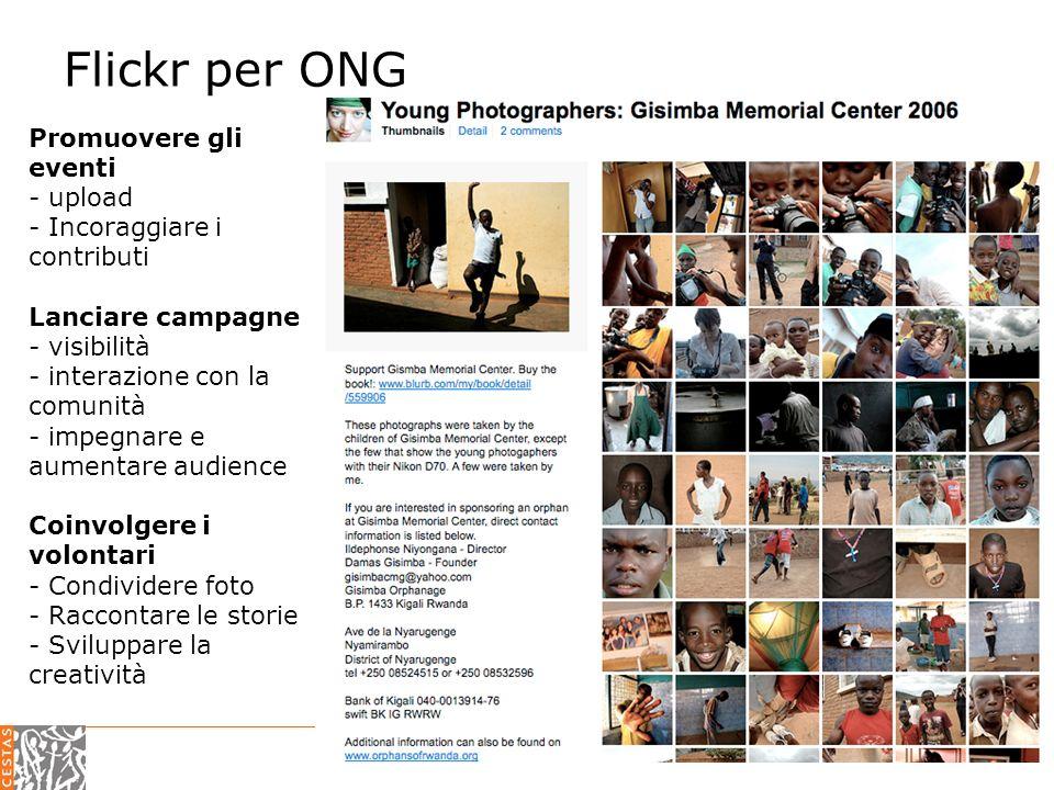 CESTAS 2.0 – web 2.0 per il terzo settore Flickr per ONG Promuovere gli eventi - upload - Incoraggiare i contributi Lanciare campagne - visibilità - interazione con la comunità - impegnare e aumentare audience Coinvolgere i volontari - Condividere foto - Raccontare le storie - Sviluppare la creatività