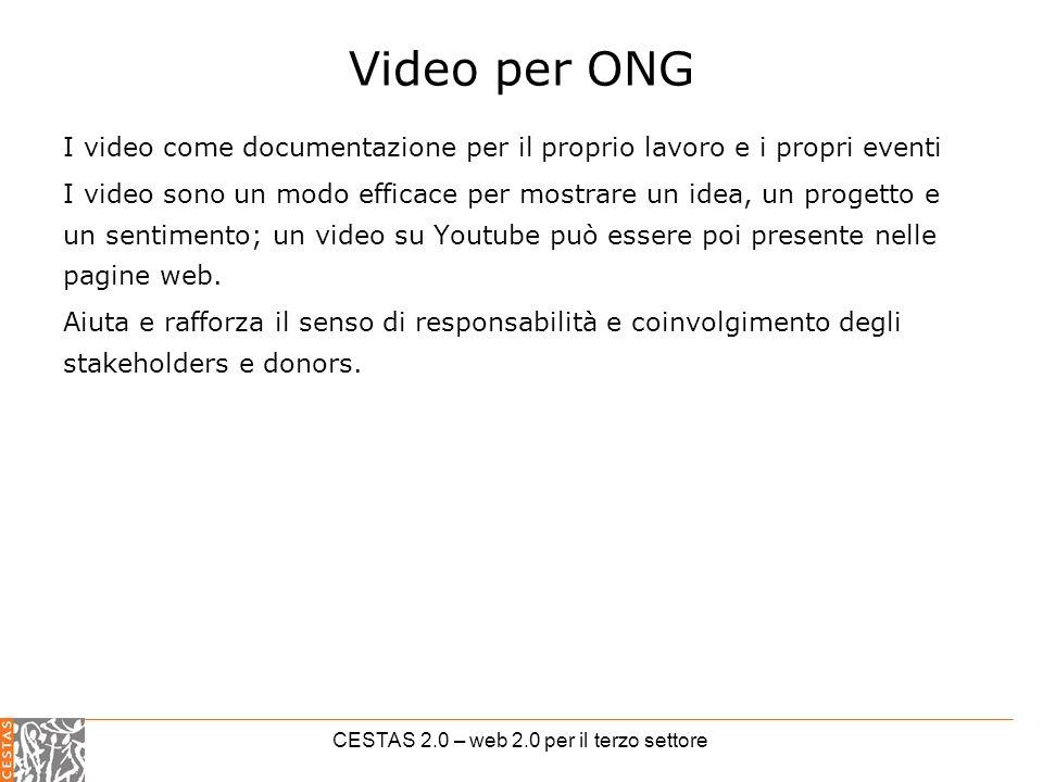 CESTAS 2.0 – web 2.0 per il terzo settore Video per ONG I video come documentazione per il proprio lavoro e i propri eventi I video sono un modo efficace per mostrare un idea, un progetto e un sentimento; un video su Youtube può essere poi presente nelle pagine web.