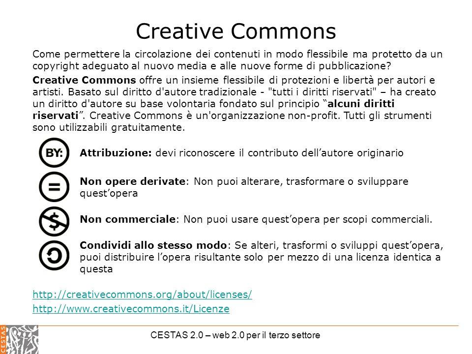 CESTAS 2.0 – web 2.0 per il terzo settore Creative Commons Come permettere la circolazione dei contenuti in modo flessibile ma protetto da un copyright adeguato al nuovo media e alle nuove forme di pubblicazione.