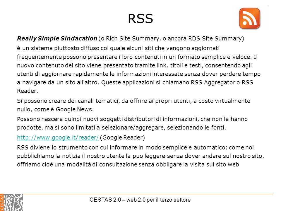 CESTAS 2.0 – web 2.0 per il terzo settore RSS Really Simple Sindacation (o Rich Site Summary, o ancora RDS Site Summary) è un sistema piuttosto diffuso col quale alcuni siti che vengono aggiornati frequentemente possono presentare i loro contenuti in un formato semplice e veloce.