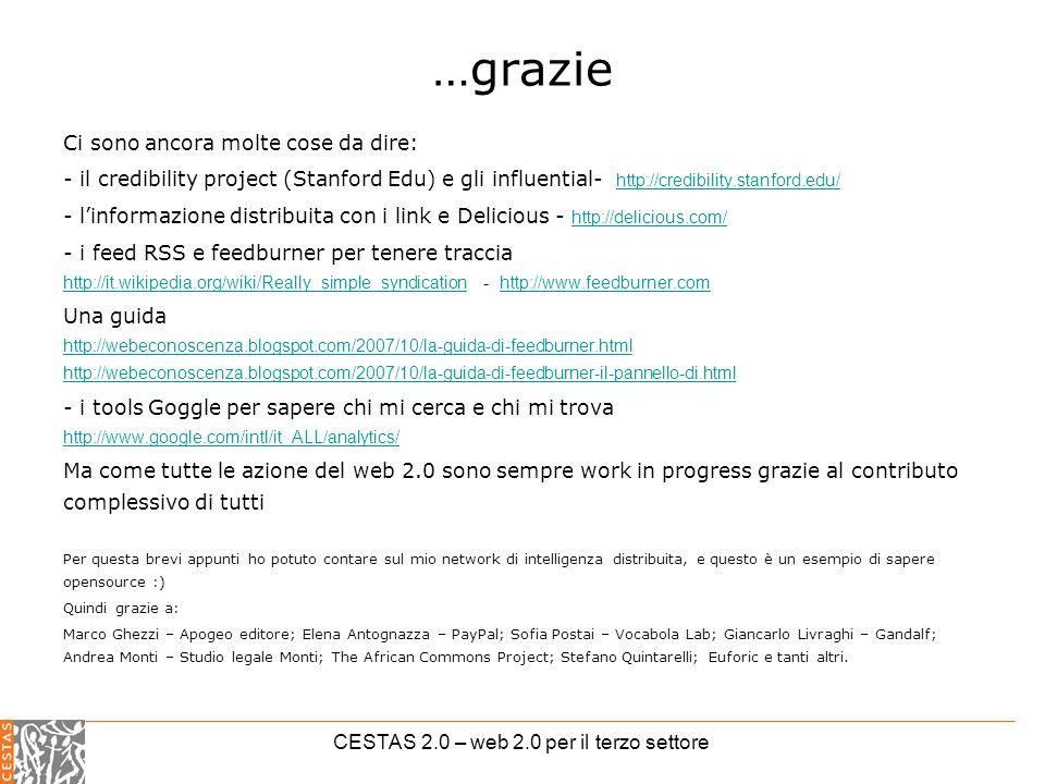 CESTAS 2.0 – web 2.0 per il terzo settore …grazie Ci sono ancora molte cose da dire: - il credibility project (Stanford Edu) e gli influential- http://credibility.stanford.edu/ http://credibility.stanford.edu/ - linformazione distribuita con i link e Delicious - http://delicious.com/ http://delicious.com/ - i feed RSS e feedburner per tenere traccia http://it.wikipedia.org/wiki/Really_simple_syndication - http://www.feedburner.com http://it.wikipedia.org/wiki/Really_simple_syndicationhttp://www.feedburner.com Una guida http://webeconoscenza.blogspot.com/2007/10/la-guida-di-feedburner.html http://webeconoscenza.blogspot.com/2007/10/la-guida-di-feedburner-il-pannello-di.html http://webeconoscenza.blogspot.com/2007/10/la-guida-di-feedburner.html http://webeconoscenza.blogspot.com/2007/10/la-guida-di-feedburner-il-pannello-di.html - i tools Goggle per sapere chi mi cerca e chi mi trova http://www.google.com/intl/it_ALL/analytics/ http://www.google.com/intl/it_ALL/analytics/ Ma come tutte le azione del web 2.0 sono sempre work in progress grazie al contributo complessivo di tutti Per questa brevi appunti ho potuto contare sul mio network di intelligenza distribuita, e questo è un esempio di sapere opensource :) Quindi grazie a: Marco Ghezzi – Apogeo editore; Elena Antognazza – PayPal; Sofia Postai – Vocabola Lab; Giancarlo Livraghi – Gandalf; Andrea Monti – Studio legale Monti; The African Commons Project; Stefano Quintarelli; Euforic e tanti altri.