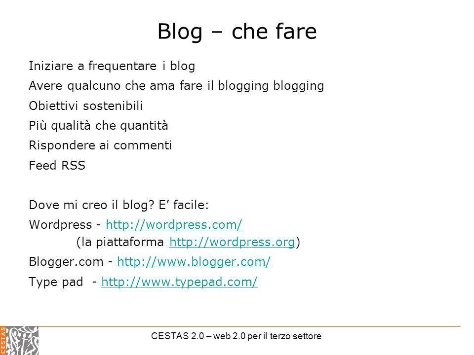 CESTAS 2.0 – web 2.0 per il terzo settore Blog – che fare Iniziare a frequentare i blog Avere qualcuno che ama fare il blogging blogging Obiettivi sostenibili Più qualità che quantità Rispondere ai commenti Feed RSS Dove mi creo il blog.