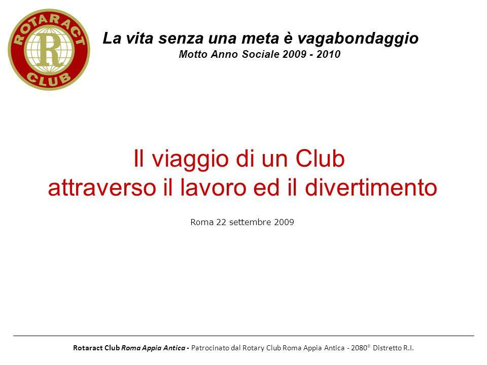 Rotaract Club Roma Appia Antica - Patrocinato dal Rotary Club Roma Appia Antica - 2080° Distretto R.I. La vita senza una meta è vagabondaggio Motto An