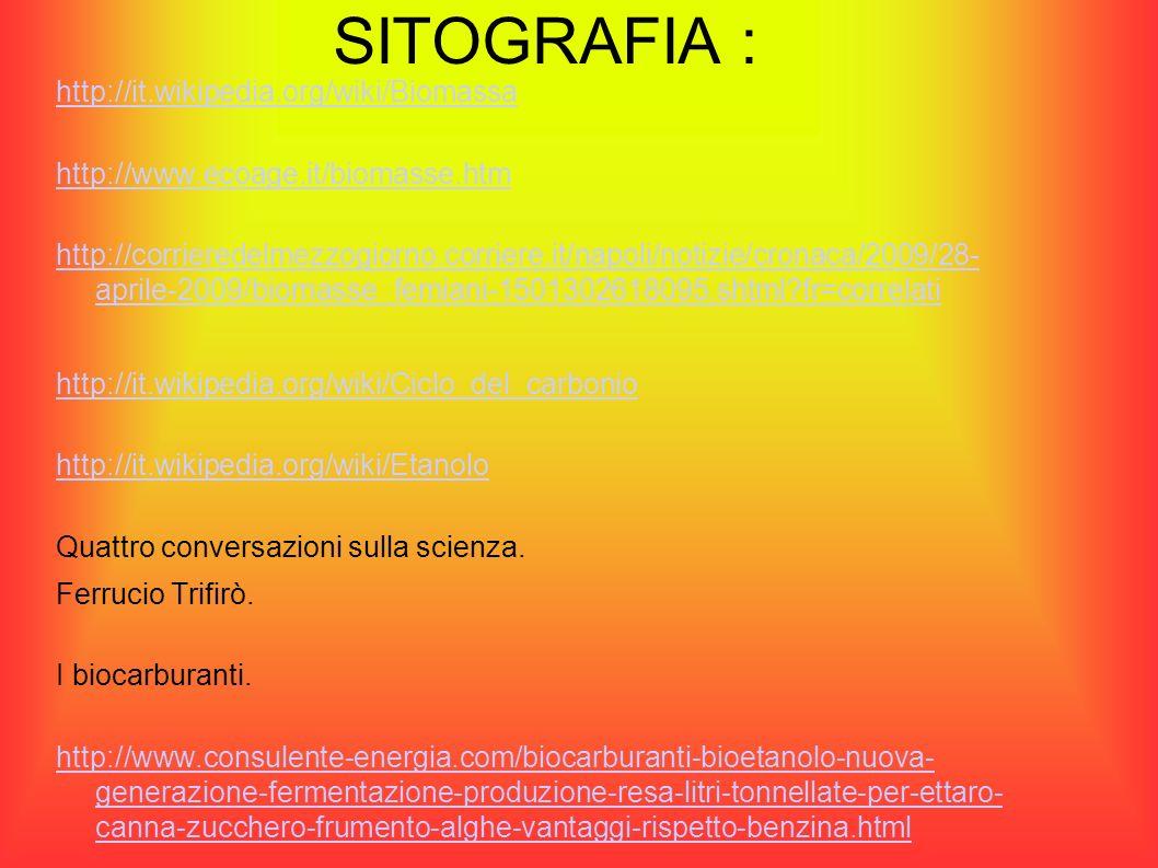 SITOGRAFIA : http://it.wikipedia.org/wiki/Biomassa http://www.ecoage.it/biomasse.htm http://corrieredelmezzogiorno.corriere.it/napoli/notizie/cronaca/2009/28- aprile-2009/biomasse_femiani-1501302618095.shtml?fr=correlati http://it.wikipedia.org/wiki/Ciclo_del_carbonio http://it.wikipedia.org/wiki/Etanolo Quattro conversazioni sulla scienza.