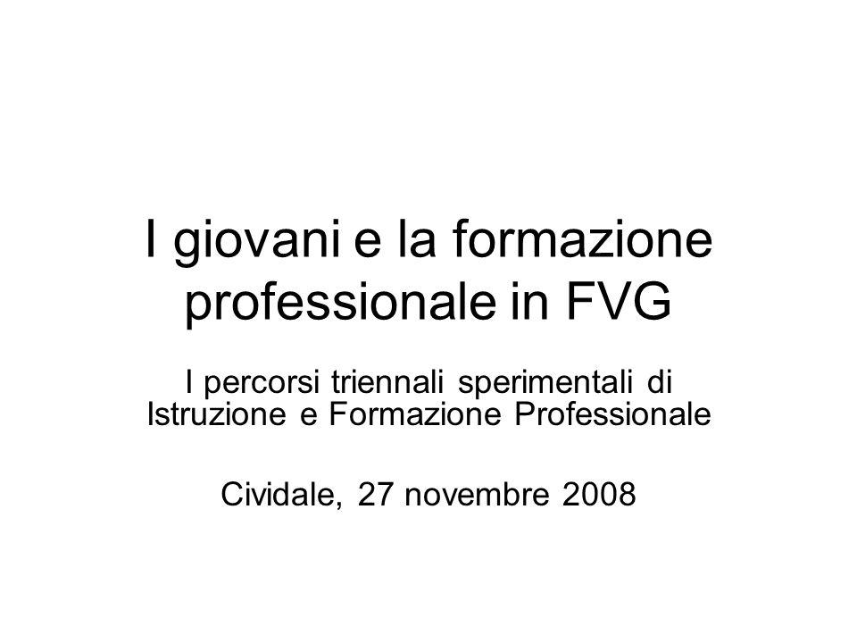 I giovani e la formazione professionale in FVG I percorsi triennali sperimentali di Istruzione e Formazione Professionale Cividale, 27 novembre 2008