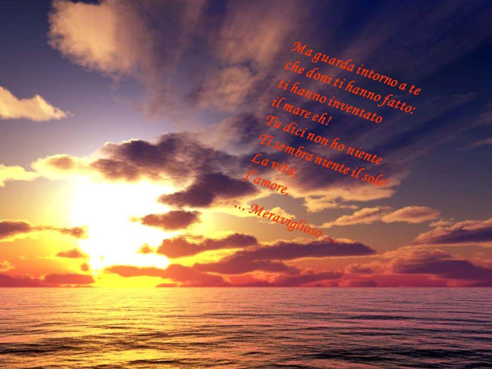 Ma guarda intorno a te che doni ti hanno fatto: ti hanno inventato il mare eh! Tu dici non ho niente Ti sembra niente il sole! La vita, lamore, Meravi