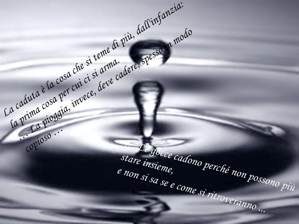 La caduta è la cosa che si teme di più, dall'infanzia: la prima cosa per cui ci si arma. … La pioggia, invece, deve cadere, spesso in modo copioso … …
