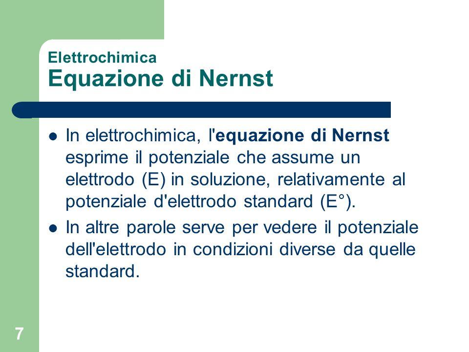 7 Elettrochimica Equazione di Nernst In elettrochimica, l'equazione di Nernst esprime il potenziale che assume un elettrodo (E) in soluzione, relativa