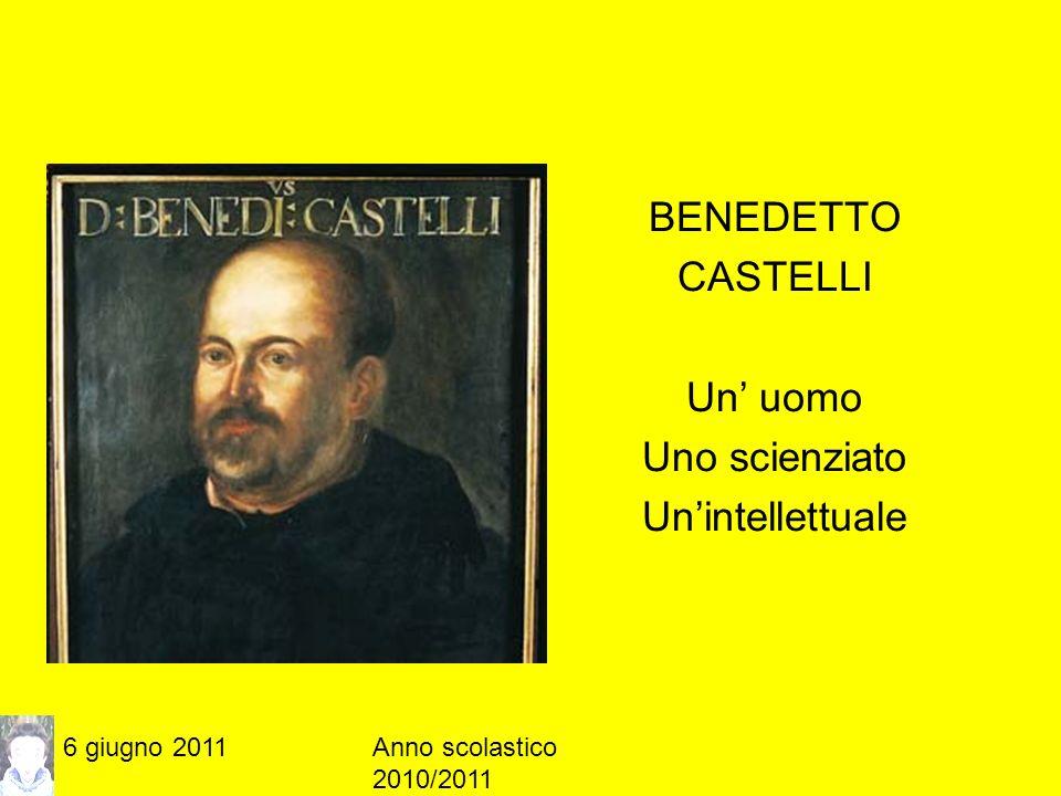 6 giugno 2011Anno scolastico 2010/2011 BENEDETTO CASTELLI Un uomo Uno scienziato Unintellettuale