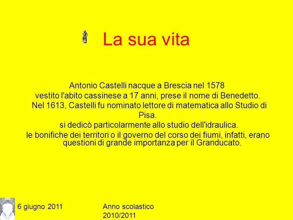 6 giugno 2011Anno scolastico 2010/2011 La sua vita Nel 1626 Urbano VIII (1568-1644) lo chiamò a Roma perché si occupasse del giovane Taddeo Barberini, così Castelli si stabilì nella capitale pontificia e, grazie ai buoni uffici della famiglia Barberini, ottenne la cattedra di matematica alla Sapienza.