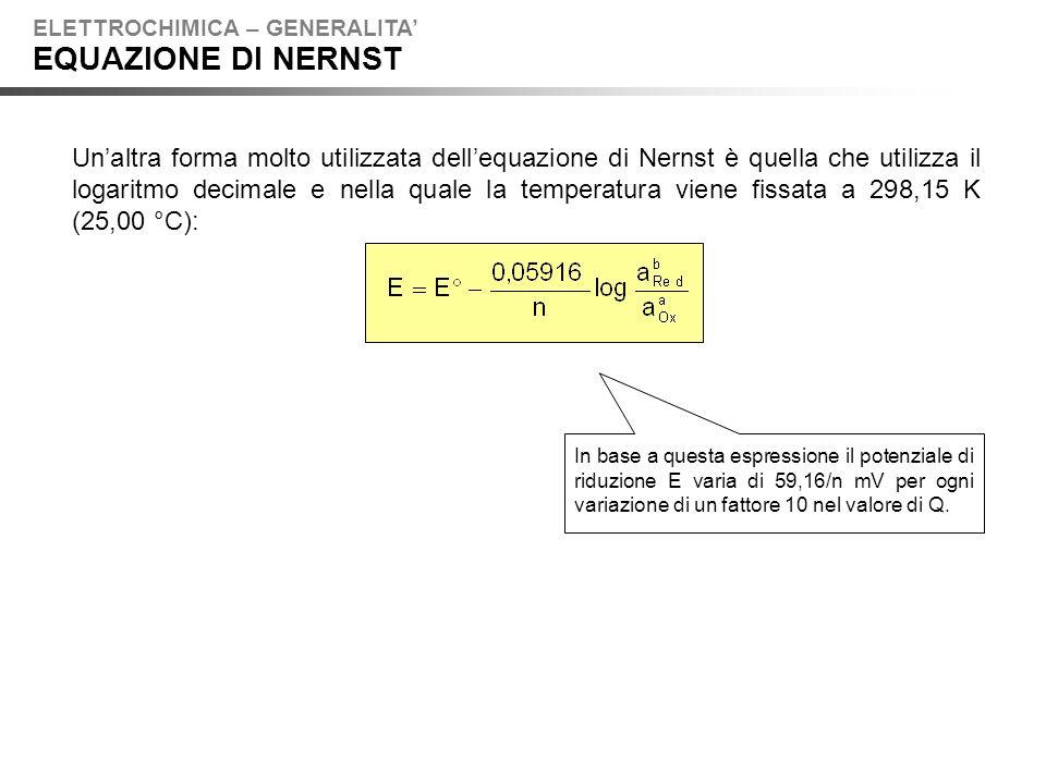 Unaltra forma molto utilizzata dellequazione di Nernst è quella che utilizza il logaritmo decimale e nella quale la temperatura viene fissata a 298,15 K (25,00 °C): ELETTROCHIMICA – GENERALITA EQUAZIONE DI NERNST In base a questa espressione il potenziale di riduzione E varia di 59,16/n mV per ogni variazione di un fattore 10 nel valore di Q.