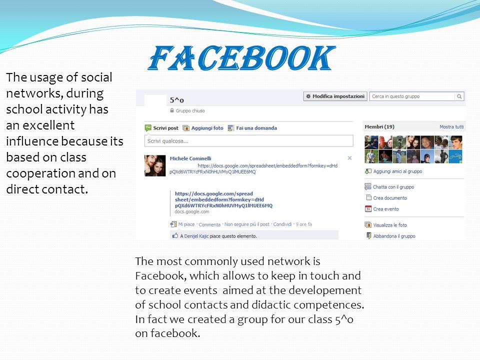 Facebook The usage of social networks, during school activity has an excellent influence because its based on class cooperation and on direct contact.