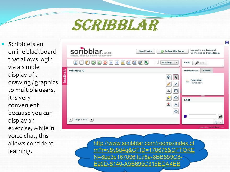 Scribblar Scribble is an online blackboard that allows login via a simple display of a drawing / graphics to multiple users, it is very convenient because you can display an exercise, while in voice chat, this allows confident learning.