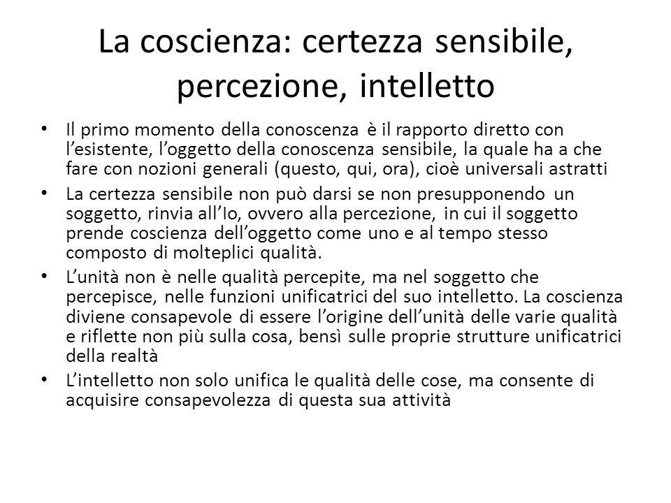 La coscienza: certezza sensibile, percezione, intelletto Il primo momento della conoscenza è il rapporto diretto con lesistente, loggetto della conosc