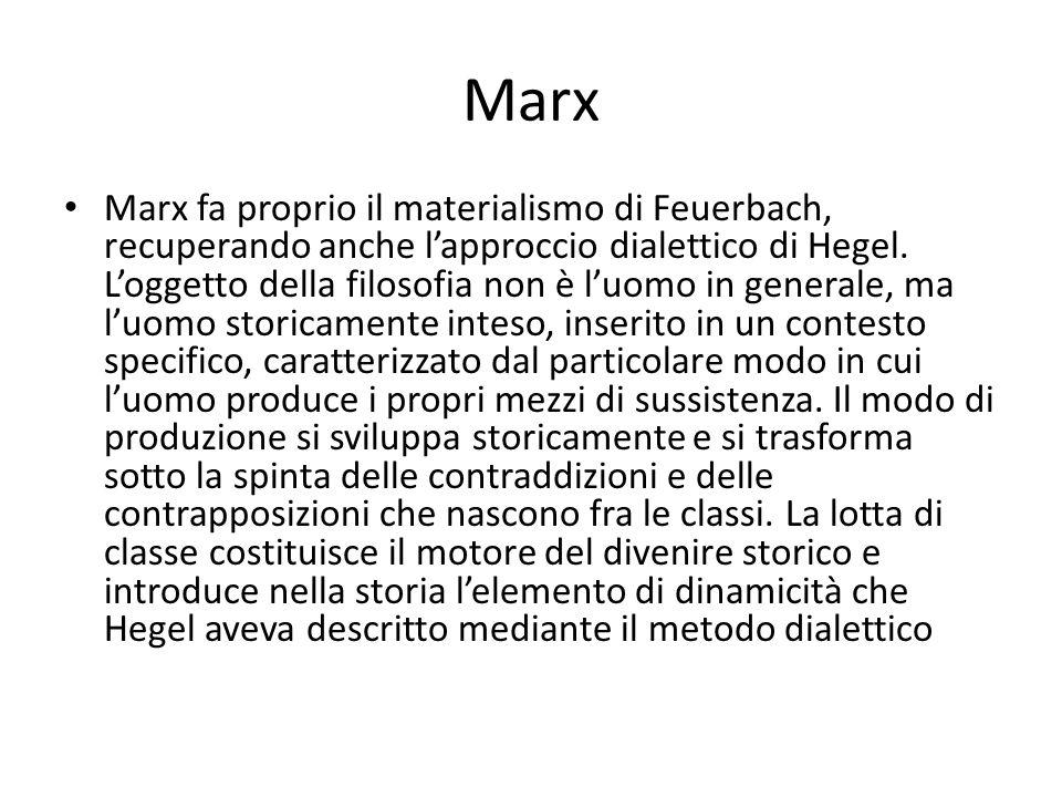 Marx Marx fa proprio il materialismo di Feuerbach, recuperando anche lapproccio dialettico di Hegel. Loggetto della filosofia non è luomo in generale,