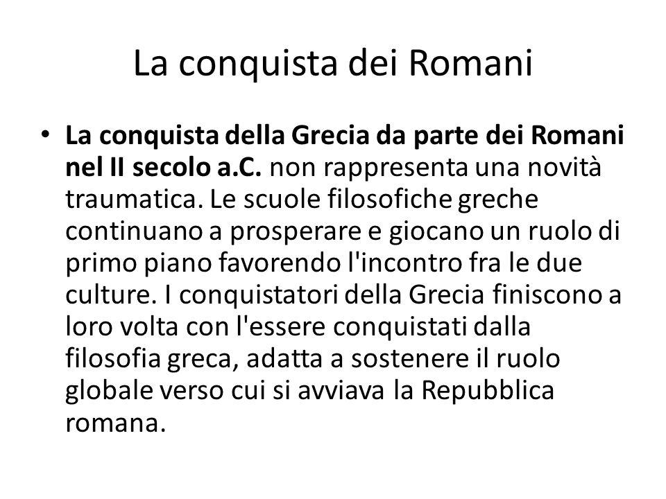La conquista dei Romani La conquista della Grecia da parte dei Romani nel II secolo a.C. non rappresenta una novità traumatica. Le scuole filosofiche