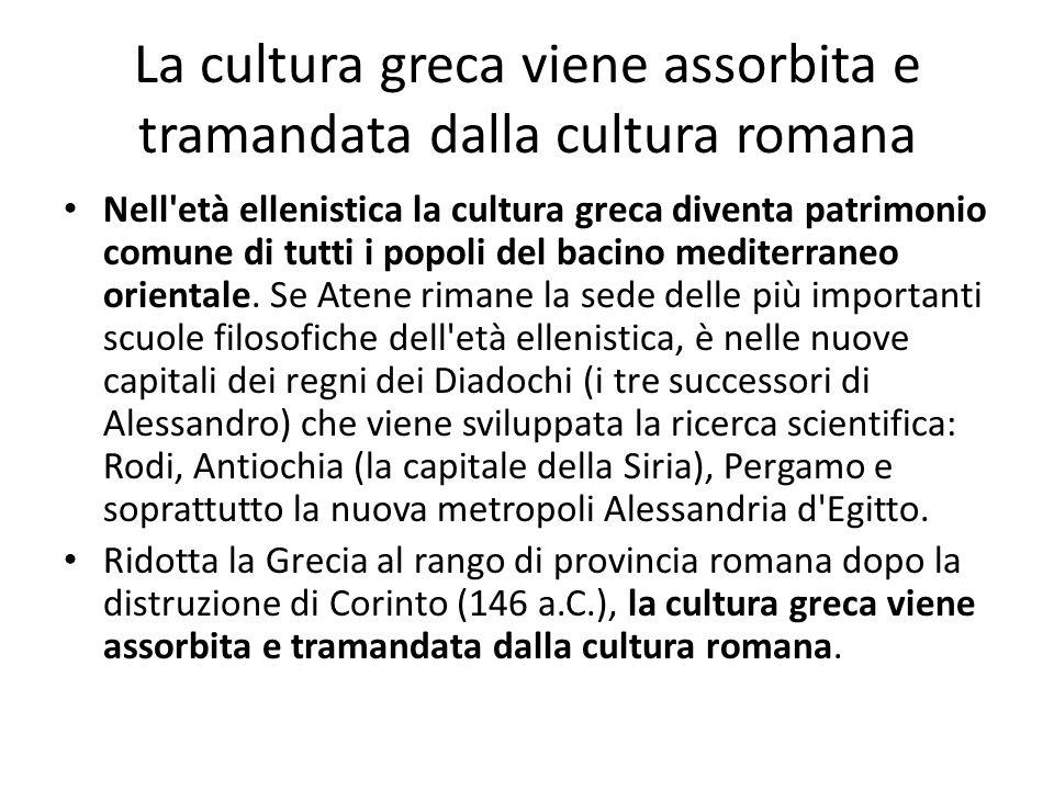 La cultura greca viene assorbita e tramandata dalla cultura romana Nell'età ellenistica la cultura greca diventa patrimonio comune di tutti i popoli d