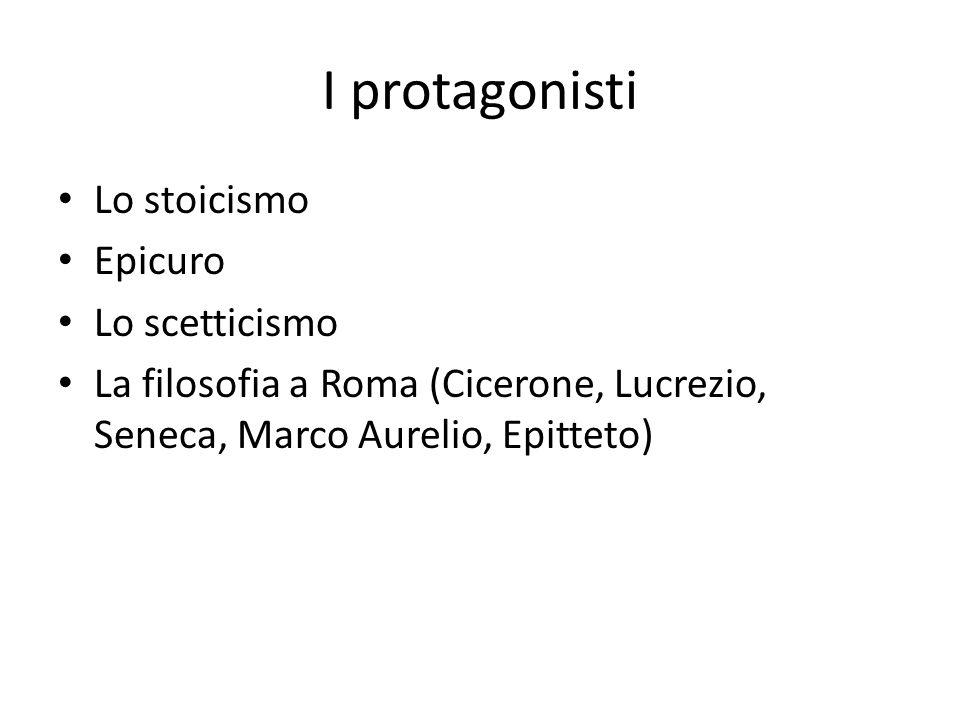 I protagonisti Lo stoicismo Epicuro Lo scetticismo La filosofia a Roma (Cicerone, Lucrezio, Seneca, Marco Aurelio, Epitteto)