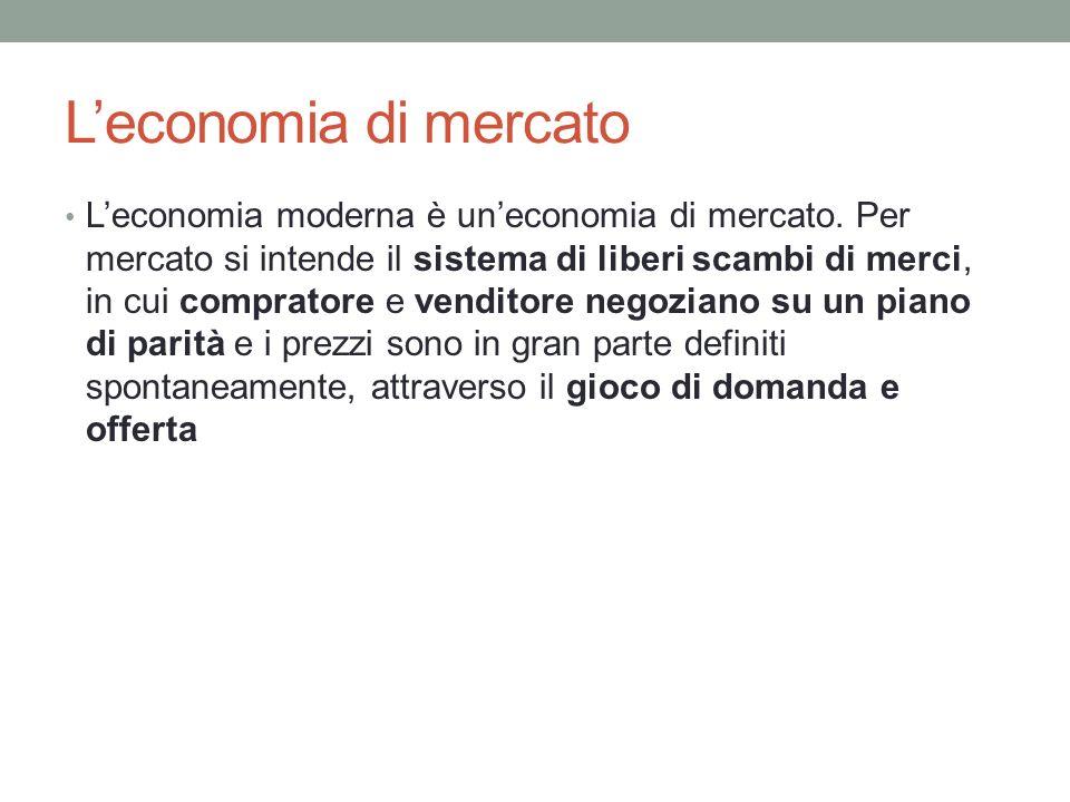 Leconomia di mercato Leconomia moderna è uneconomia di mercato. Per mercato si intende il sistema di liberi scambi di merci, in cui compratore e vendi