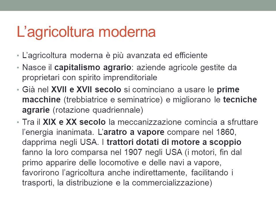 Lagricoltura moderna Lagricoltura moderna è più avanzata ed efficiente Nasce il capitalismo agrario: aziende agricole gestite da proprietari con spiri