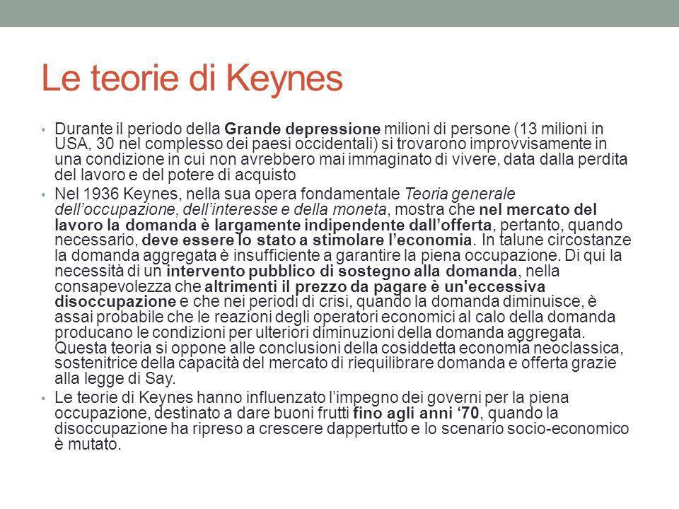 Le teorie di Keynes Durante il periodo della Grande depressione milioni di persone (13 milioni in USA, 30 nel complesso dei paesi occidentali) si trovarono improvvisamente in una condizione in cui non avrebbero mai immaginato di vivere, data dalla perdita del lavoro e del potere di acquisto Nel 1936 Keynes, nella sua opera fondamentale Teoria generale delloccupazione, dellinteresse e della moneta, mostra che nel mercato del lavoro la domanda è largamente indipendente dallofferta, pertanto, quando necessario, deve essere lo stato a stimolare leconomia.