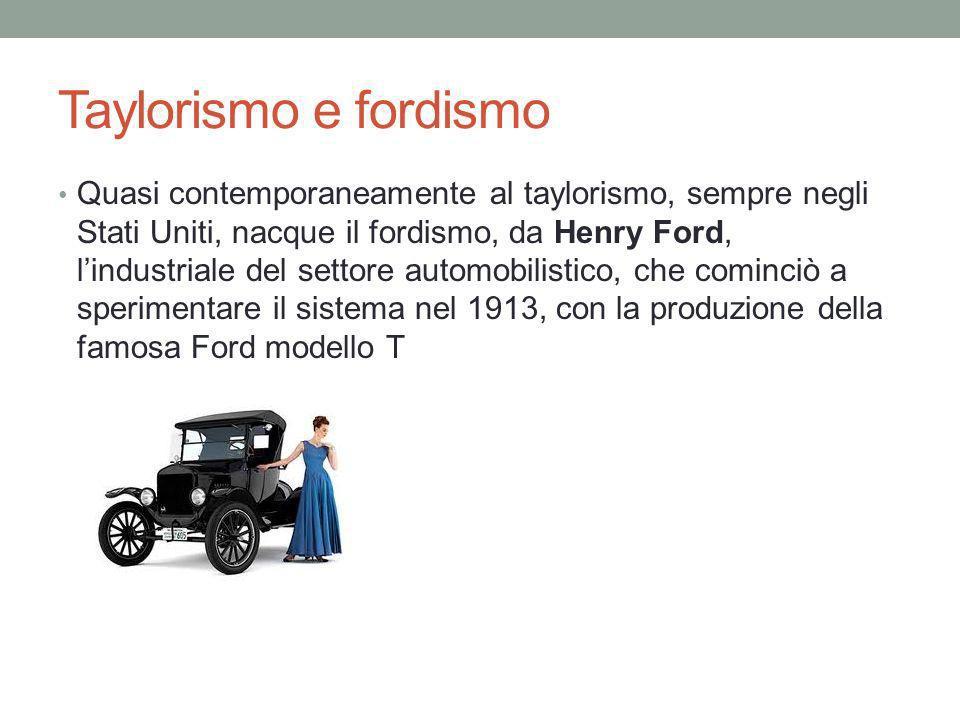 Taylorismo e fordismo Quasi contemporaneamente al taylorismo, sempre negli Stati Uniti, nacque il fordismo, da Henry Ford, lindustriale del settore automobilistico, che cominciò a sperimentare il sistema nel 1913, con la produzione della famosa Ford modello T