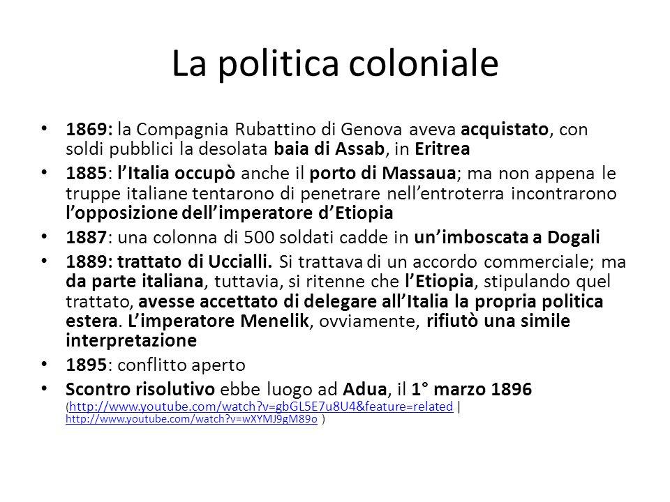 La politica coloniale 1869: la Compagnia Rubattino di Genova aveva acquistato, con soldi pubblici la desolata baia di Assab, in Eritrea 1885: lItalia