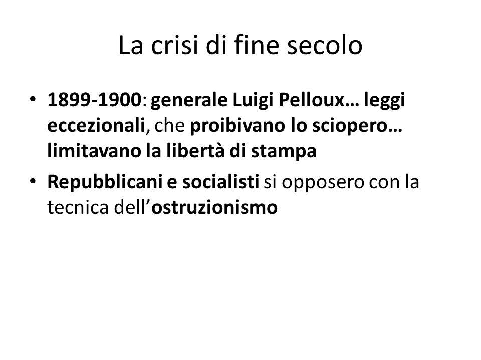 La crisi di fine secolo 1899-1900: generale Luigi Pelloux… leggi eccezionali, che proibivano lo sciopero… limitavano la libertà di stampa Repubblicani