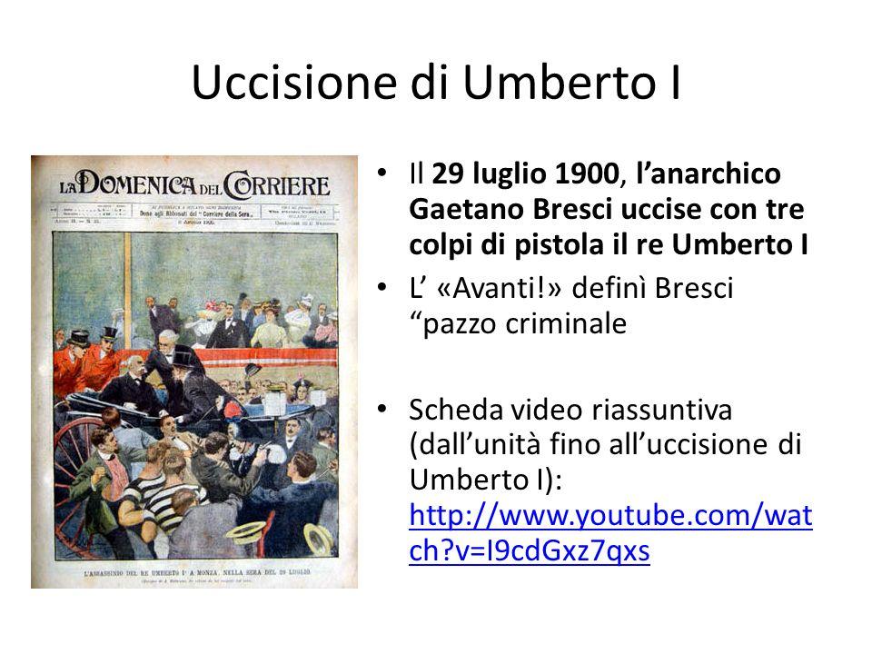 Uccisione di Umberto I Il 29 luglio 1900, lanarchico Gaetano Bresci uccise con tre colpi di pistola il re Umberto I L «Avanti!» definì Bresci pazzo cr
