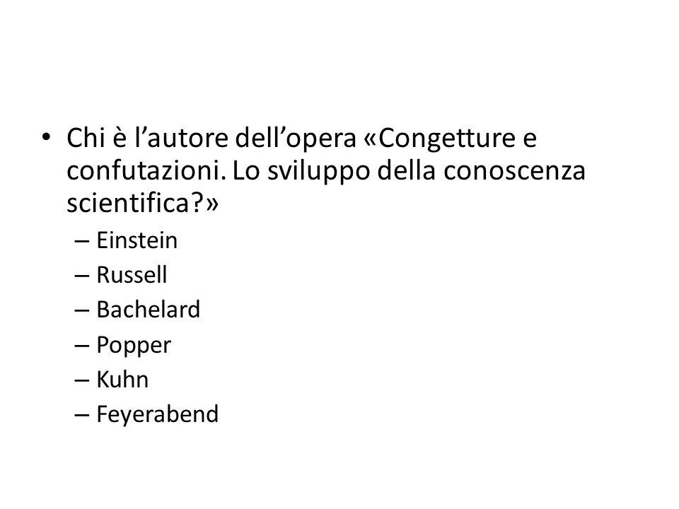 Chi è lautore dellopera «Congetture e confutazioni. Lo sviluppo della conoscenza scientifica?» – Einstein – Russell – Bachelard – Popper – Kuhn – Feye