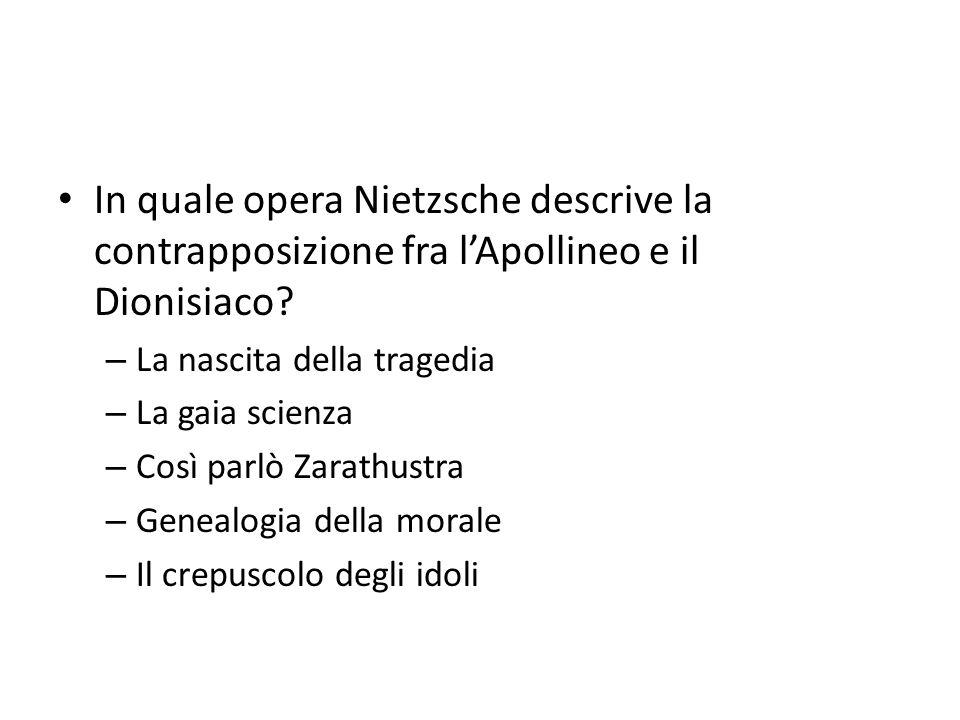 In quale opera Nietzsche descrive la contrapposizione fra lApollineo e il Dionisiaco? – La nascita della tragedia – La gaia scienza – Così parlò Zarat