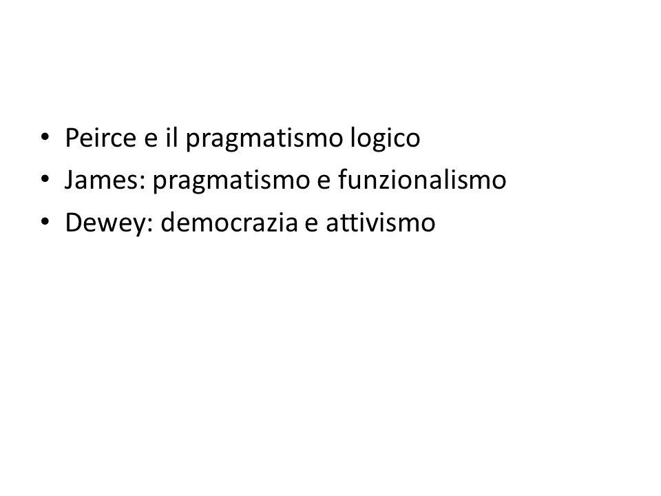 Peirce e il pragmatismo logico James: pragmatismo e funzionalismo Dewey: democrazia e attivismo
