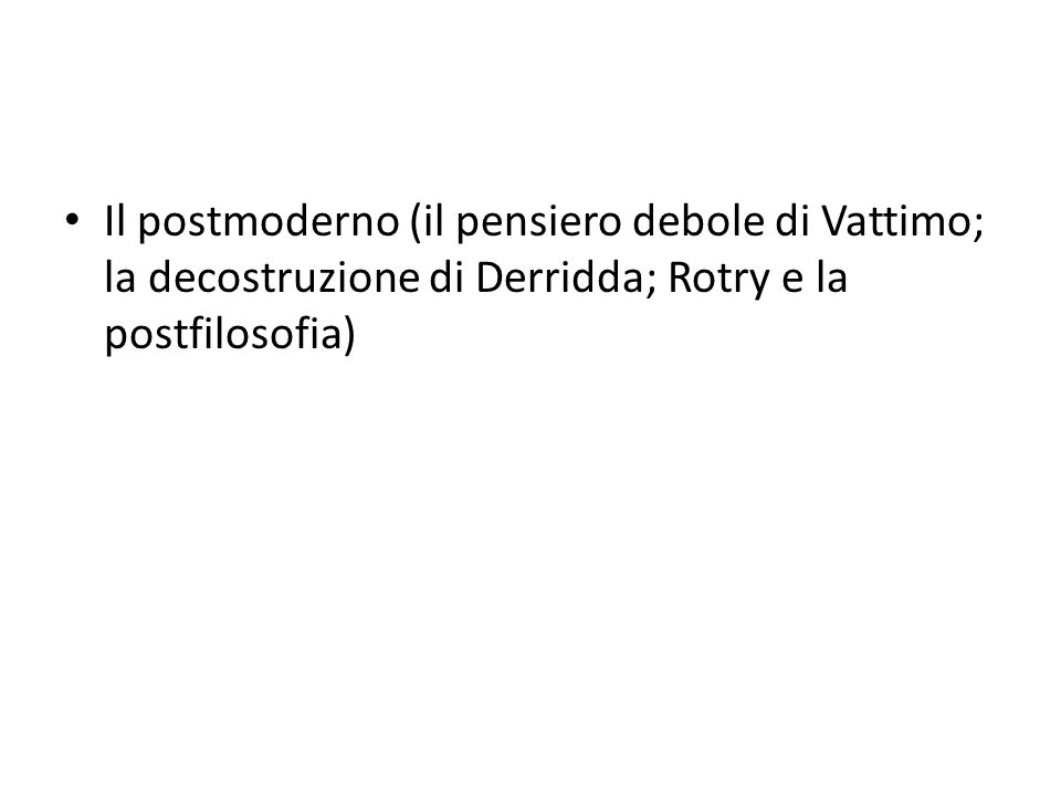 Il postmoderno (il pensiero debole di Vattimo; la decostruzione di Derridda; Rotry e la postfilosofia)