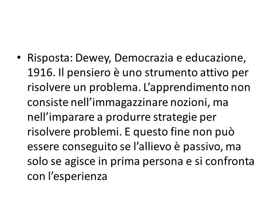 Risposta: Dewey, Democrazia e educazione, 1916. Il pensiero è uno strumento attivo per risolvere un problema. Lapprendimento non consiste nellimmagazz