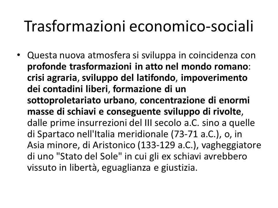 Trasformazioni economico-sociali Questa nuova atmosfera si sviluppa in coincidenza con profonde trasformazioni in atto nel mondo romano: crisi agraria