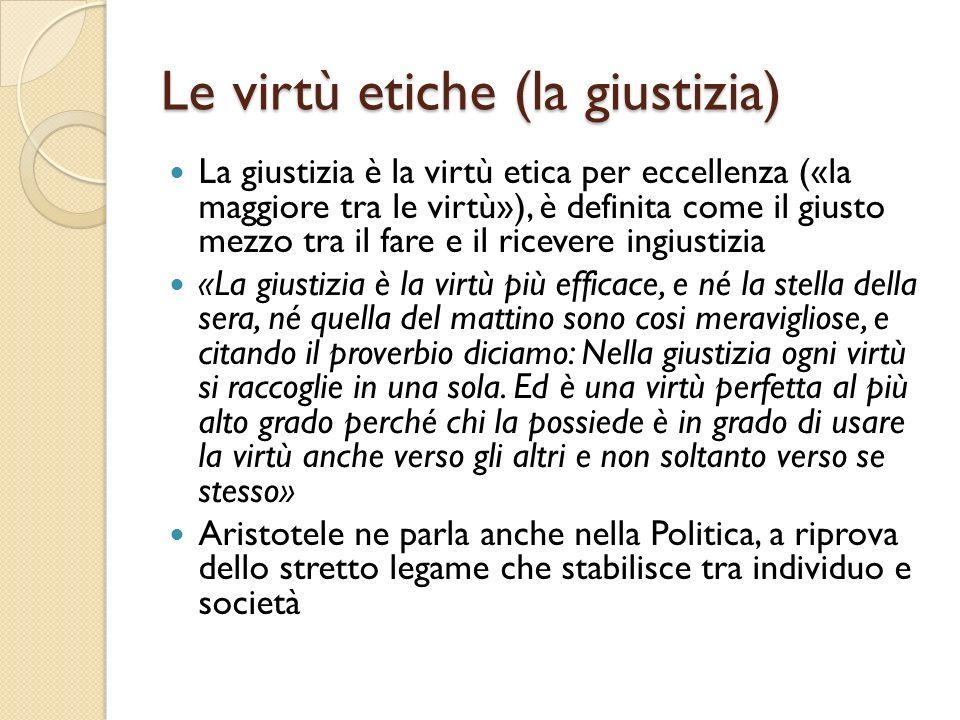Le virtù etiche (la giustizia) La giustizia è la virtù etica per eccellenza («la maggiore tra le virtù»), è definita come il giusto mezzo tra il fare