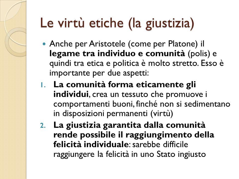 Le virtù etiche (la giustizia) Anche per Aristotele (come per Platone) il legame tra individuo e comunità (polis) e quindi tra etica e politica è molt