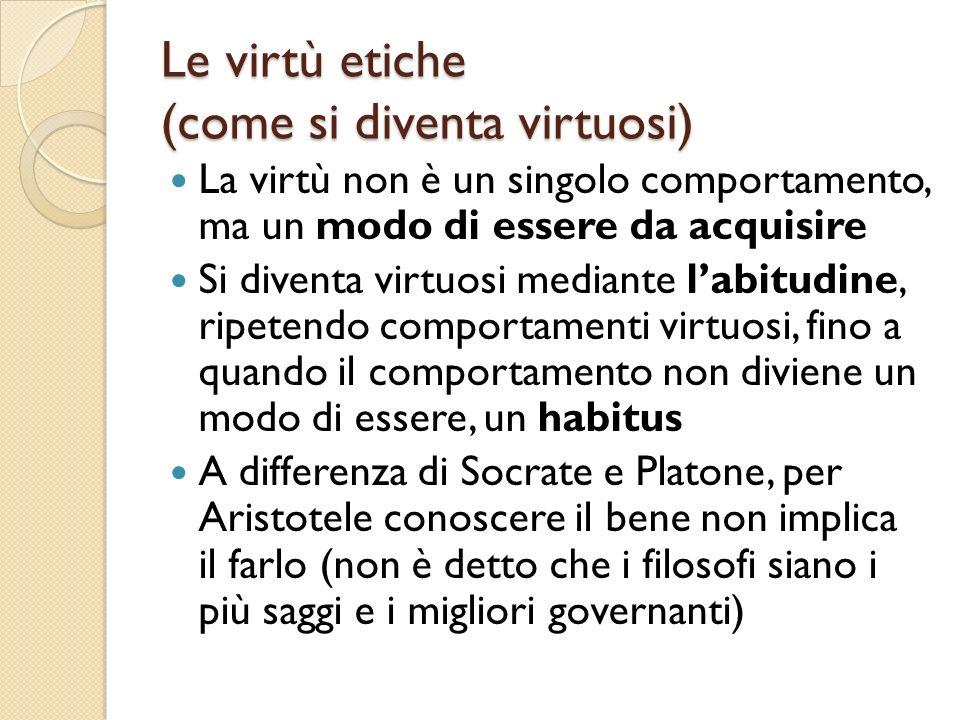 Le virtù etiche (come si diventa virtuosi) La virtù non è un singolo comportamento, ma un modo di essere da acquisire Si diventa virtuosi mediante lab