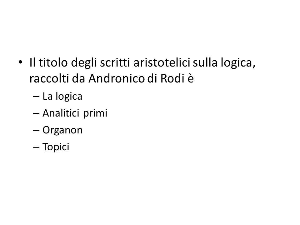 Il titolo degli scritti aristotelici sulla logica, raccolti da Andronico di Rodi è – La logica – Analitici primi – Organon – Topici