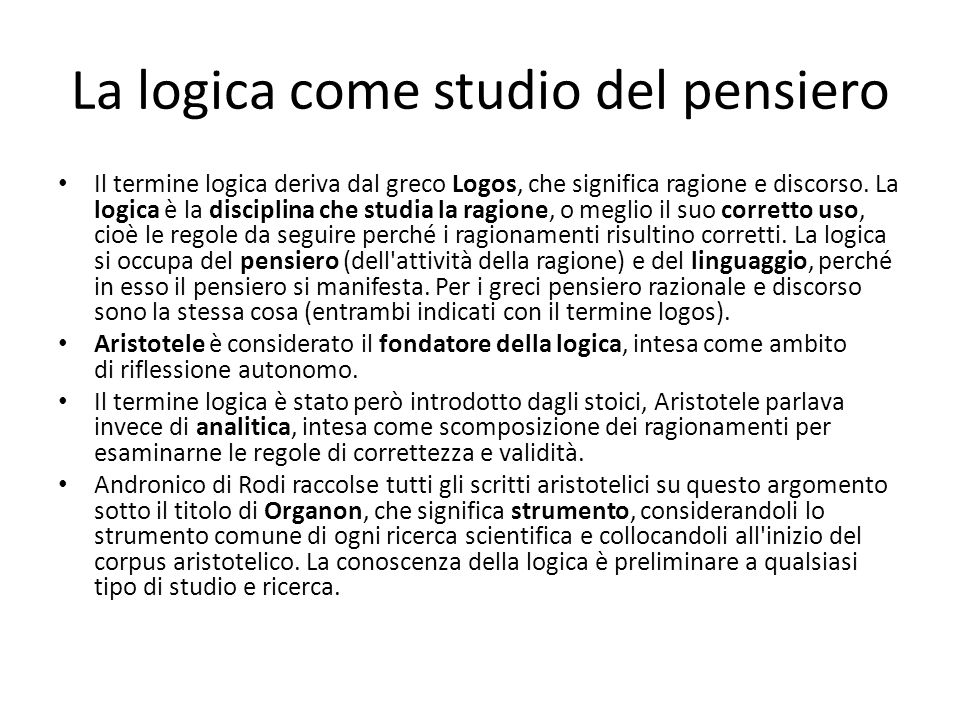 La logica come studio del pensiero Il termine logica deriva dal greco Logos, che significa ragione e discorso. La logica è la disciplina che studia la