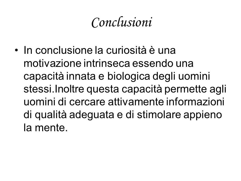 Conclusioni In conclusione la curiosità è una motivazione intrinseca essendo una capacità innata e biologica degli uomini stessi.Inoltre questa capacità permette agli uomini di cercare attivamente informazioni di qualità adeguata e di stimolare appieno la mente.