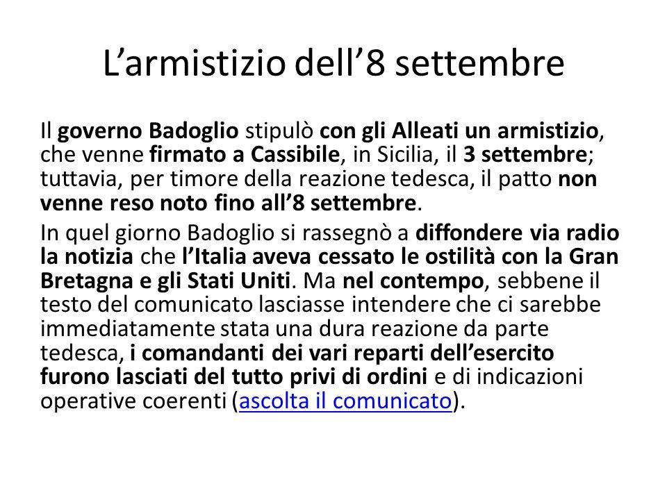 Larmistizio dell8 settembre Il governo Badoglio stipulò con gli Alleati un armistizio, che venne firmato a Cassibile, in Sicilia, il 3 settembre; tuttavia, per timore della reazione tedesca, il patto non venne reso noto fino all8 settembre.