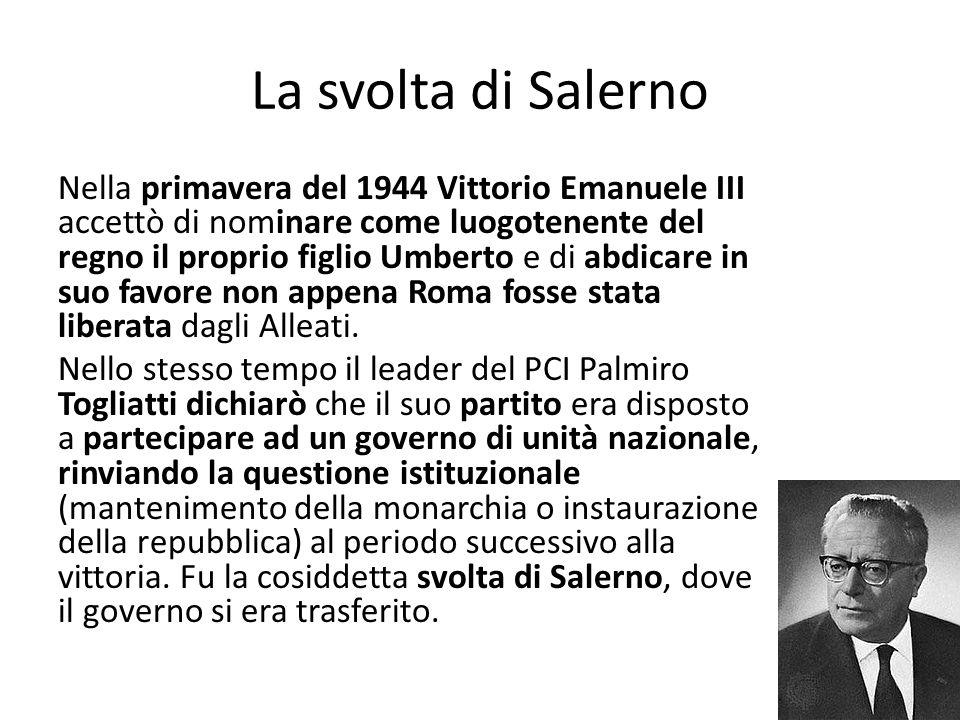 La svolta di Salerno Nella primavera del 1944 Vittorio Emanuele III accettò di nominare come luogotenente del regno il proprio figlio Umberto e di abdicare in suo favore non appena Roma fosse stata liberata dagli Alleati.